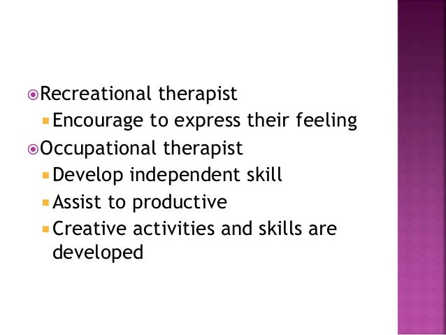 Recreational therapist  Encourage to express their feeling Occupational therapist  Develop independent skill  Assist ...