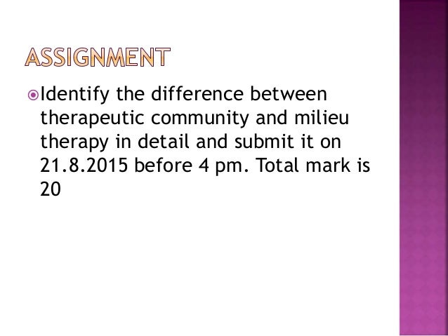 Identify the difference between therapeutic community and milieu therapy in detail and submit it on 21.8.2015 before 4 pm...