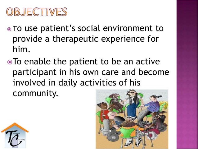  To use patient's social environment to provide a therapeutic experience for him. To enable the patient to be an active ...