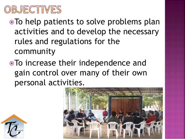 To help patients to solve problems plan activities and to develop the necessary rules and regulations for the community ...