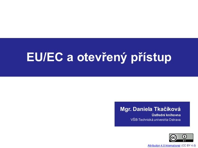 EU/EC a otevřený přístup Mgr. Daniela Tkačíková Ústřední knihovna VŠB-Technická univerzita Ostrava Attribution 4.0 Interna...