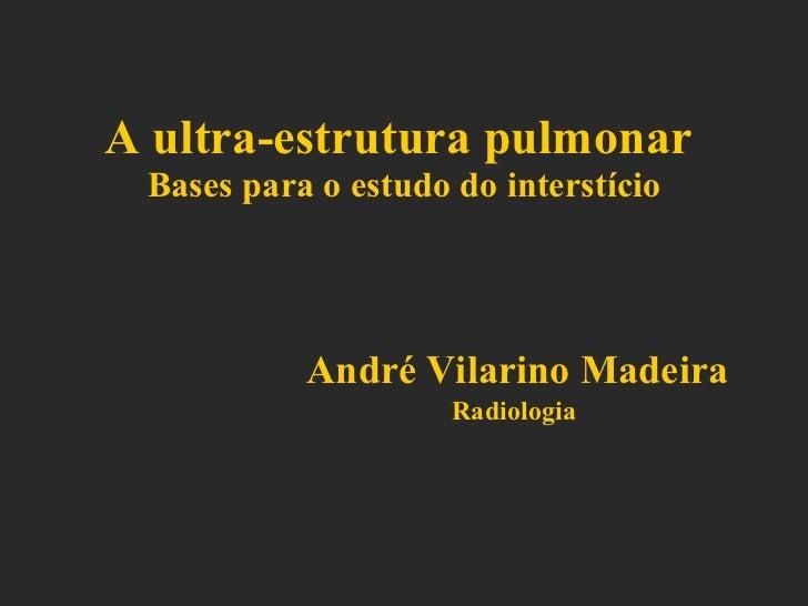 A ultra-estrutura pulmonar   Bases para o estudo do interstício André Vilarino Madeira Radiologia