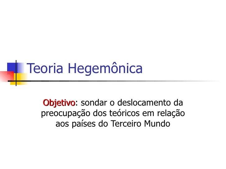 Teoria Hegemônica Objetivo : sondar o deslocamento da preocupação dos teóricos em relação aos países do Terceiro Mundo