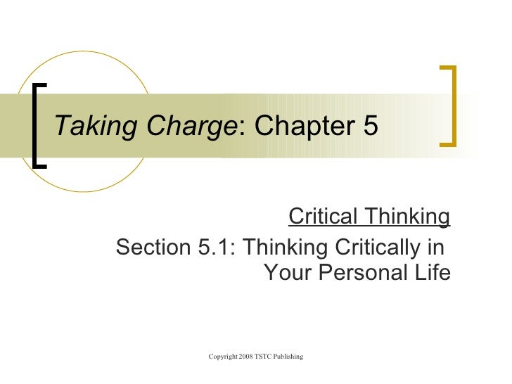 Critical Thinking Section 5.1: Thinking Critically in    Your Personal Life Taking Charge : Chapter 5