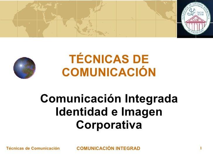 TÉCNICAS DE COMUNICACIÓN Comunicación Integrada Identidad e Imagen Corporativa