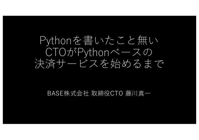 Pythonを書いたこと無い CTOがPythonベースの 決済サービスを始めるまで BASE株式会社 取締役CTO 藤川真⼀