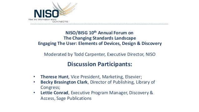 NISO/BISG 10th Annual Forum on The Changing Standards Landscape Engaging The User: Elements of Devices, Design & Discovery...