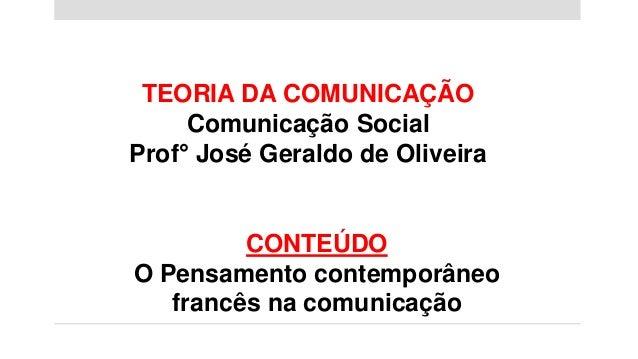 TEORIA DA COMUNICAÇÃO Comunicação Social Prof° José Geraldo de Oliveira CONTEÚDO O Pensamento contemporâneo francês na com...