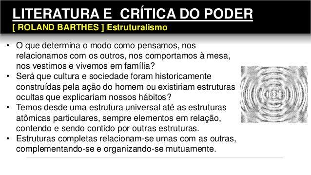 LITERATURA E CRÍTICA DO PODER [ ROLAND BARTHES ] Estruturalismo • O que determina o modo como pensamos, nos relacionamos c...