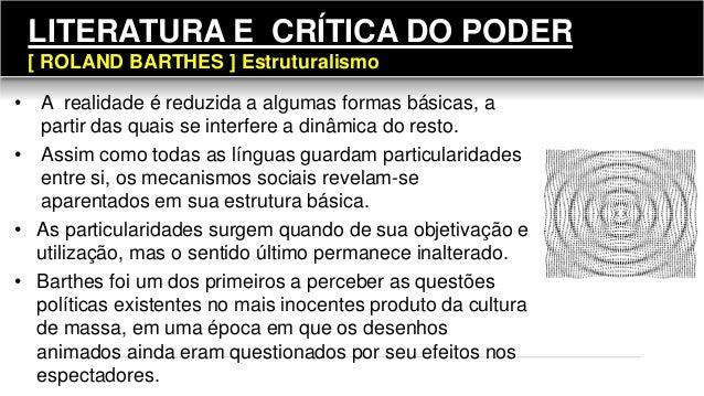 LITERATURA E CRÍTICA DO PODER [ ROLAND BARTHES ] Estruturalismo • A realidade é reduzida a algumas formas básicas, a parti...