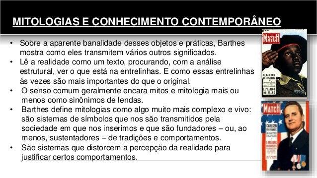 MITOLOGIAS E CONHECIMENTO CONTEMPORÂNEO • Sobre a aparente banalidade desses objetos e práticas, Barthes mostra como eles ...