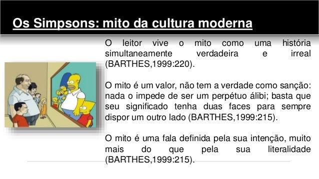 Os Simpsons: mito da cultura moderna O leitor vive o mito como uma história simultaneamente verdadeira e irreal (BARTHES,1...