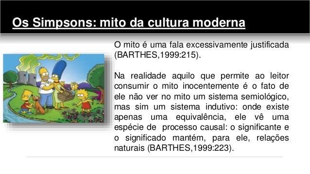 Os Simpsons: mito da cultura moderna O mito é uma fala excessivamente justificada (BARTHES,1999:215). Na realidade aquilo ...
