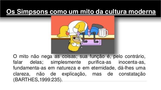 Os Simpsons como um mito da cultura moderna O mito não nega as coisas; sua função é, pelo contrário, falar delas; simplesm...