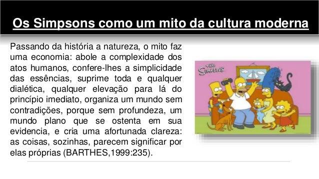 Os Simpsons como um mito da cultura moderna Passando da história a natureza, o mito faz uma economia: abole a complexidade...