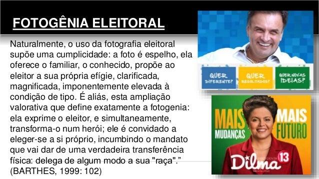 FOTOGÊNIA ELEITORAL Naturalmente, o uso da fotografia eleitoral supõe uma cumplicidade: a foto é espelho, ela oferece o fa...