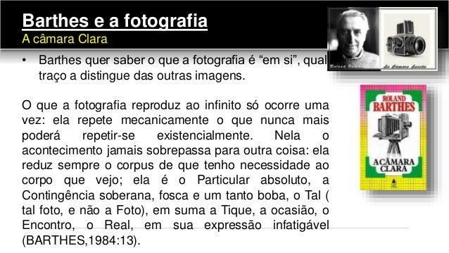 """Barthes e a fotografia A câmara Clara • Barthes quer saber o que a fotografia é """"em si"""", qual traço a distingue das outras..."""