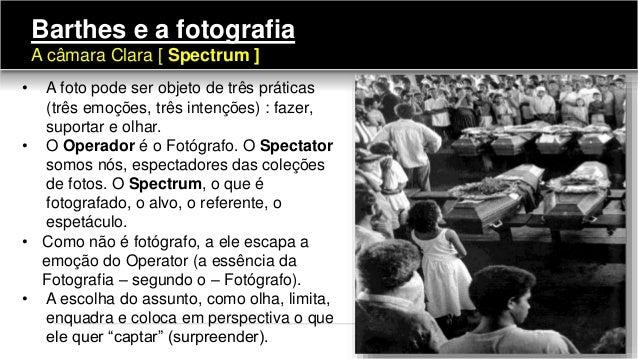 • A foto pode ser objeto de três práticas (três emoções, três intenções) : fazer, suportar e olhar. • O Operador é o Fotóg...