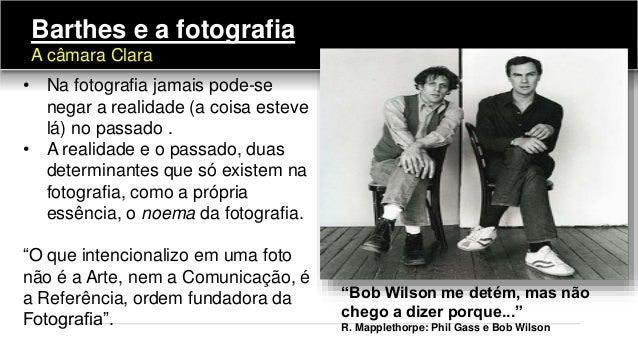 • Na fotografia jamais pode-se negar a realidade (a coisa esteve lá) no passado . • A realidade e o passado, duas determin...