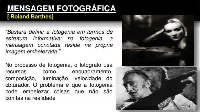 """""""Bastará definir a fotogenia em termos de estrutura informativa: na fotogenia, a mensagem conotada reside na própria image..."""