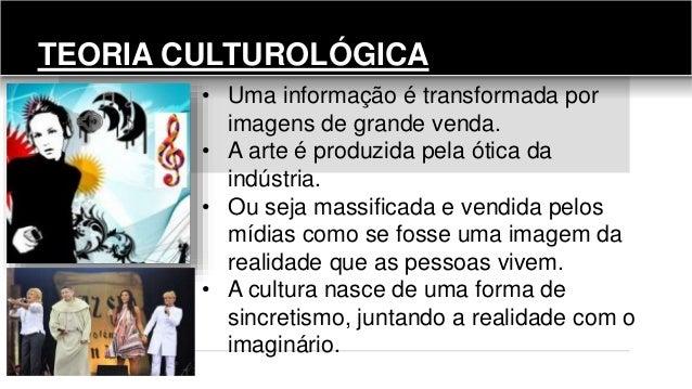TEORIA CULTUROLÓGICA • Uma informação é transformada por imagens de grande venda. • A arte é produzida pela ótica da indús...