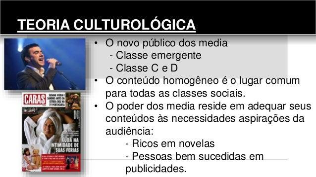 TEORIA CULTUROLÓGICA • O novo público dos media - Classe emergente - Classe C e D • O conteúdo homogêneo é o lugar comum p...