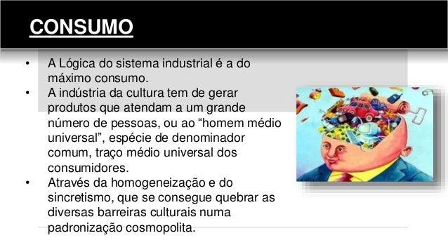 CONSUMO • A Lógica do sistema industrial é a do máximo consumo. • A indústria da cultura tem de gerar produtos que atendam...