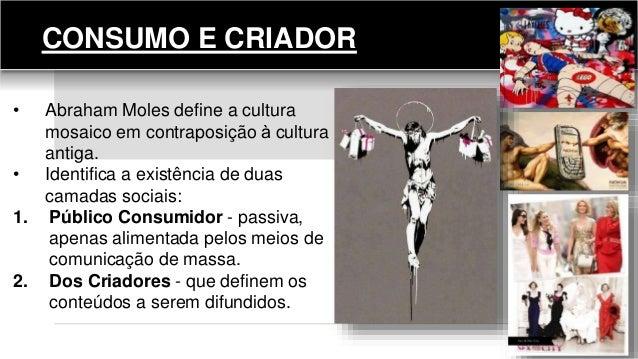 CONSUMO E CRIADOR • Abraham Moles define a cultura mosaico em contraposição à cultura antiga. • Identifica a existência d...