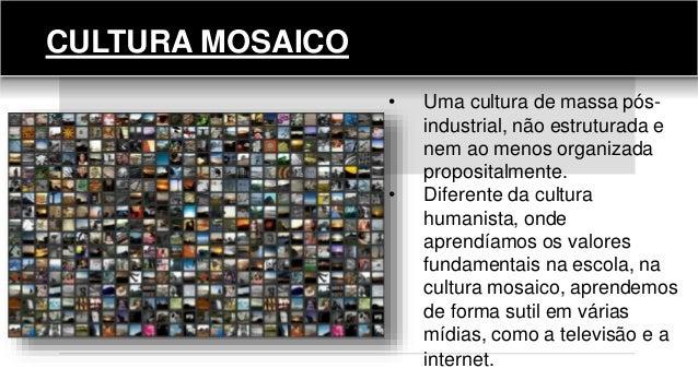 CULTURA MOSAICO • Uma cultura de massa pós- industrial, não estruturada e nem ao menos organizada propositalmente. • Difer...