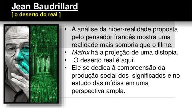• A análise da hiper-realidade proposta pelo pensador francês mostra uma realidade mais sombria que o filme. • Matrix há a...