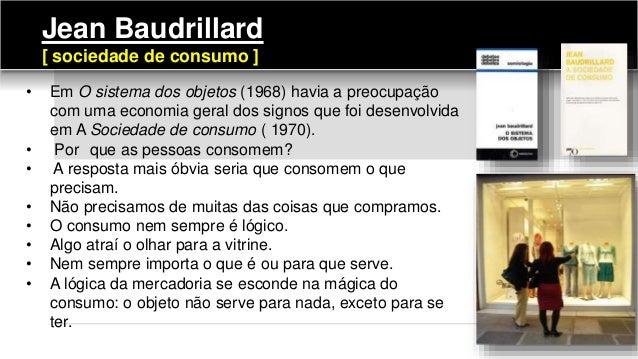 Jean Baudrillard [ sociedade de consumo ] • Em O sistema dos objetos (1968) havia a preocupação com uma economia geral dos...