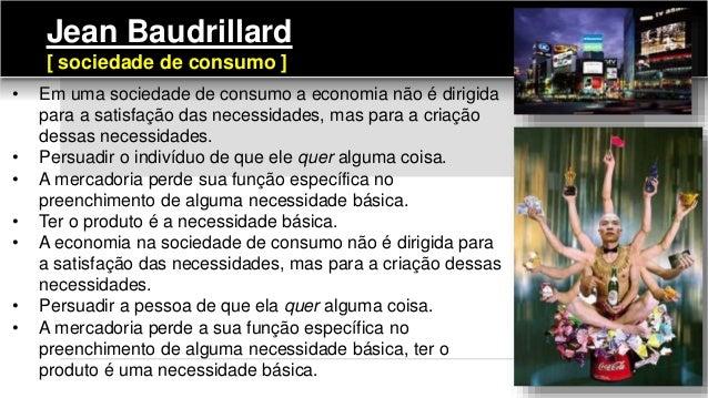 • Em uma sociedade de consumo a economia não é dirigida para a satisfação das necessidades, mas para a criação dessas nece...