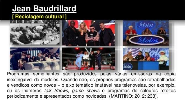 Jean Baudrillard [ Reciclagem cultural ] Programas semelhantes são produzidos pelas várias emissoras na cópia inextinguíve...