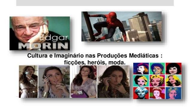 Cultura e Imaginário nas Produções Mediáticas : ficções, heróis, moda.
