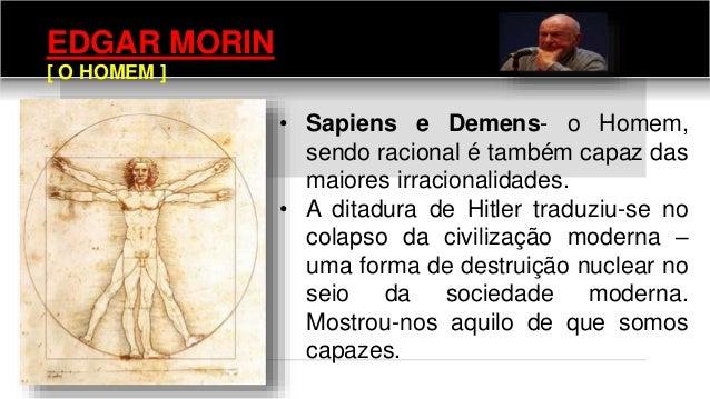 EDGAR MORIN [ O HOMEM ] • Sapiens e Demens- o Homem, sendo racional é também capaz das maiores irracionalidades. • A ditad...