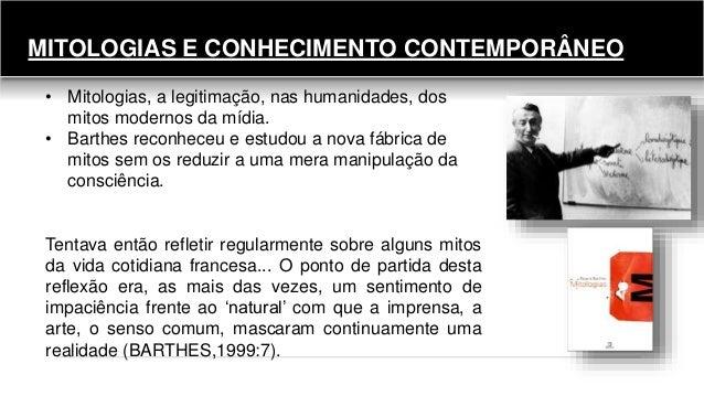 MITOLOGIAS E CONHECIMENTO CONTEMPORÂNEO • Mitologias, a legitimação, nas humanidades, dos mitos modernos da mídia. • Barth...