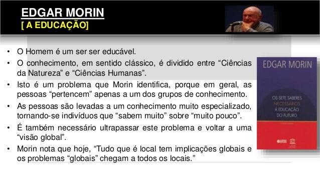 """EDGAR MORIN [ A EDUCAÇÃO] • O Homem é um ser ser educável. • O conhecimento, em sentido clássico, é dividido entre """"Ciênci..."""