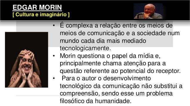 EDGAR MORIN [ Cultura e imaginário ] • É complexa a relação entre os meios de meios de comunicação e a sociedade num mundo...