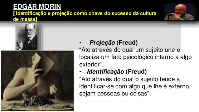 """EDGAR MORIN [ Identificação e projeção como chave do sucesso da cultura de massa] • Projeção (Freud) """"Ato através do qual ..."""