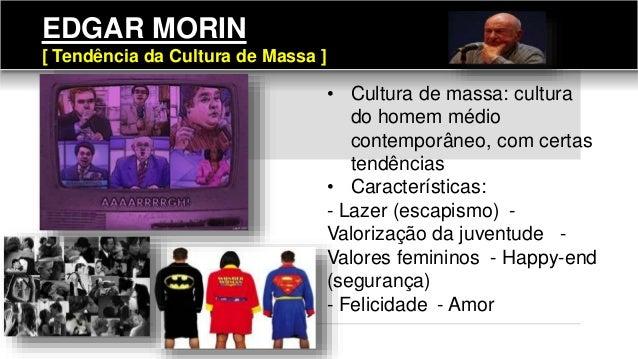 EDGAR MORIN [ Tendência da Cultura de Massa ] • Cultura de massa: cultura do homem médio contemporâneo, com certas tendênc...