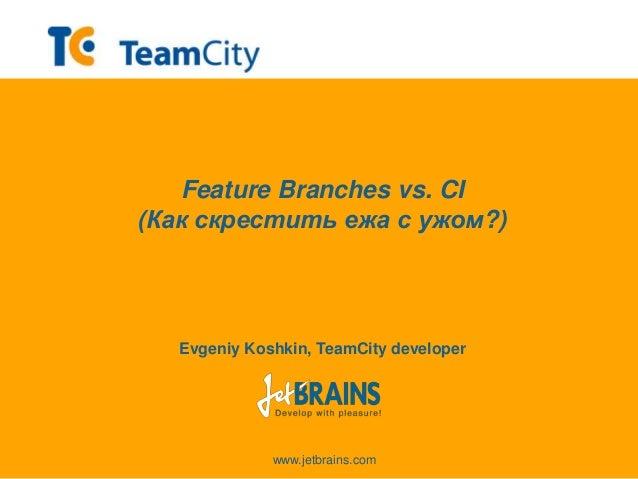 www.jetbrains.com Feature Branches vs. CI (Как скрестить ежа с ужом?) Evgeniy Koshkin, TeamCity developer