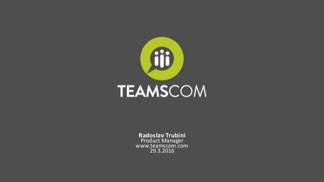Radoslav Trubíni Product Manager www.teamscom.com 29.3.2016