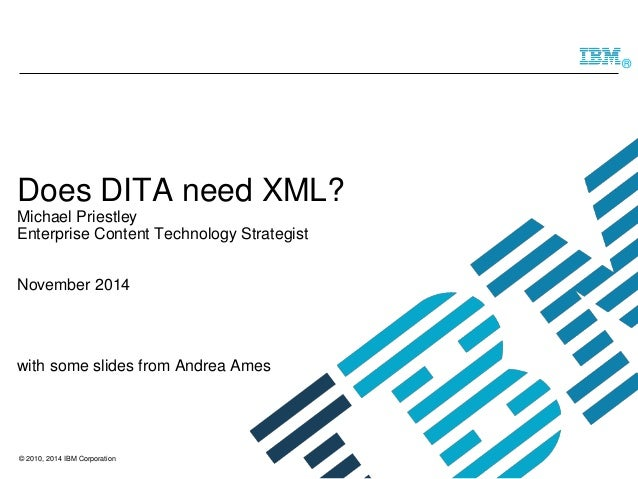 © 2010, 2014 IBM Corporation  ®  Does DITA need XML? Michael Priestley Enterprise Content Technology StrategistNovember 20...