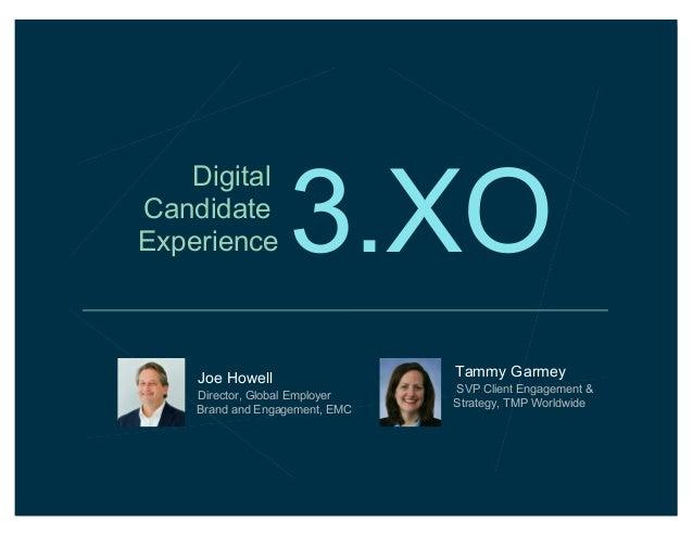 Digital Candidate Experience  3.XO  Joe Howell Director, Global Employer Brand and Engagement, EMC  Tammy Garmey SVP Clien...