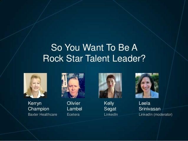 So You Want To Be A Rock Star Talent Leader? Kelly Segat LinkedIn Kerryn Champion Baxter Healthcare Leela Srinivasan Linke...