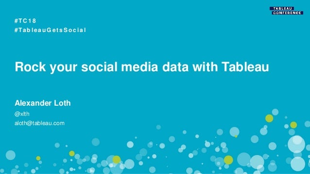 Rock your social media data with Tableau # T C 1 8 # Ta b l e a u G e t s S o c i a l Alexander Loth @xlth aloth@tableau.c...
