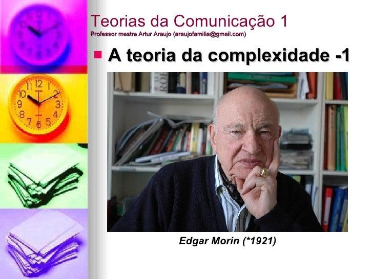 Teorias da Comunicação 1 Professor mestre Artur Araujo (araujofamilia@gmail.com) <ul><li>A teoria da complexidade -1  </li...