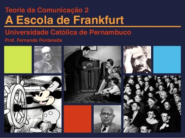 A Escola de Frankfurt Universidade Católica de Pernambuco Prof. Fernando Fontanella Teoria da Comunicação 2