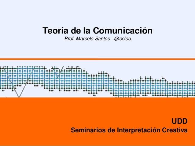 Teoría de la Comunicación Prof. Marcelo Santos - @celoo UDD Seminarios de Interpretación Creativa