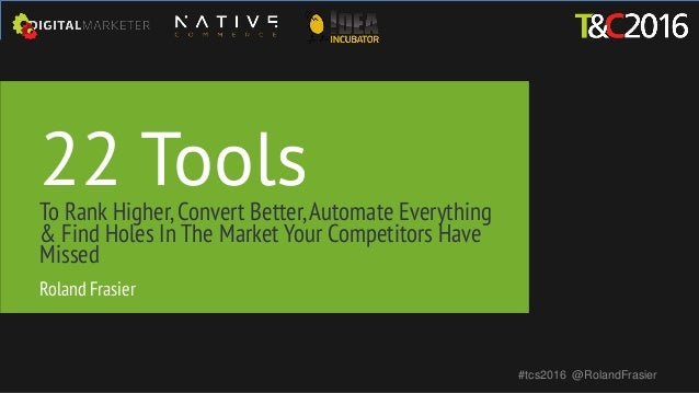 22 ToolsTo Rank Higher,Convert Better,Automate Everything & Find Holes In The Market Your Competitors Have Missed #tcs2016...